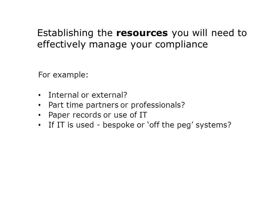 Establishing the resources you will need to effectively manage your compliance For example: Internal or external.