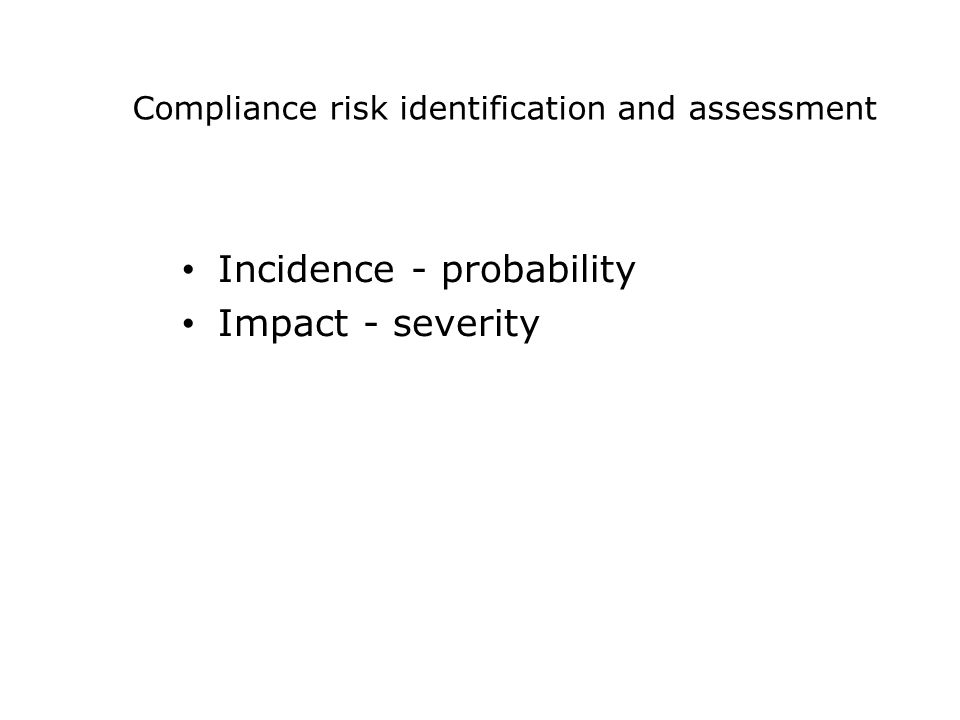Compliance risk identification and assessment Incidence - probability Impact - severity