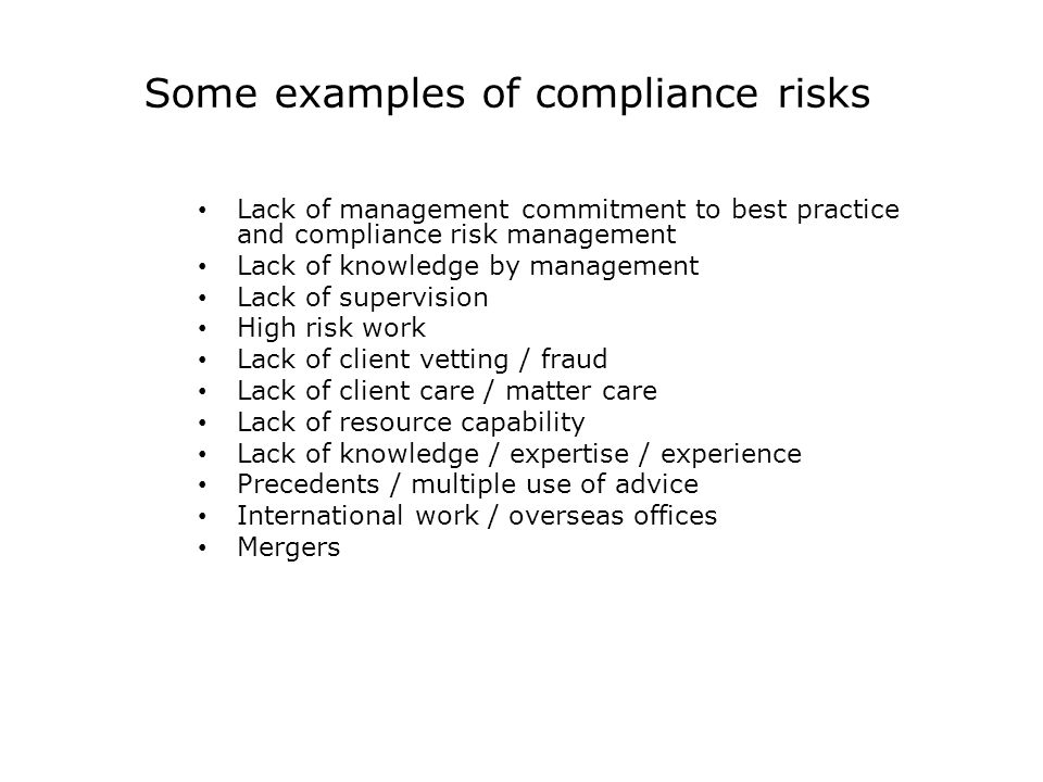 Some examples of compliance risks Lack of management commitment to best practice and compliance risk management Lack of knowledge by management Lack of supervision High risk work Lack of client vetting / fraud Lack of client care / matter care Lack of resource capability Lack of knowledge / expertise / experience Precedents / multiple use of advice International work / overseas offices Mergers