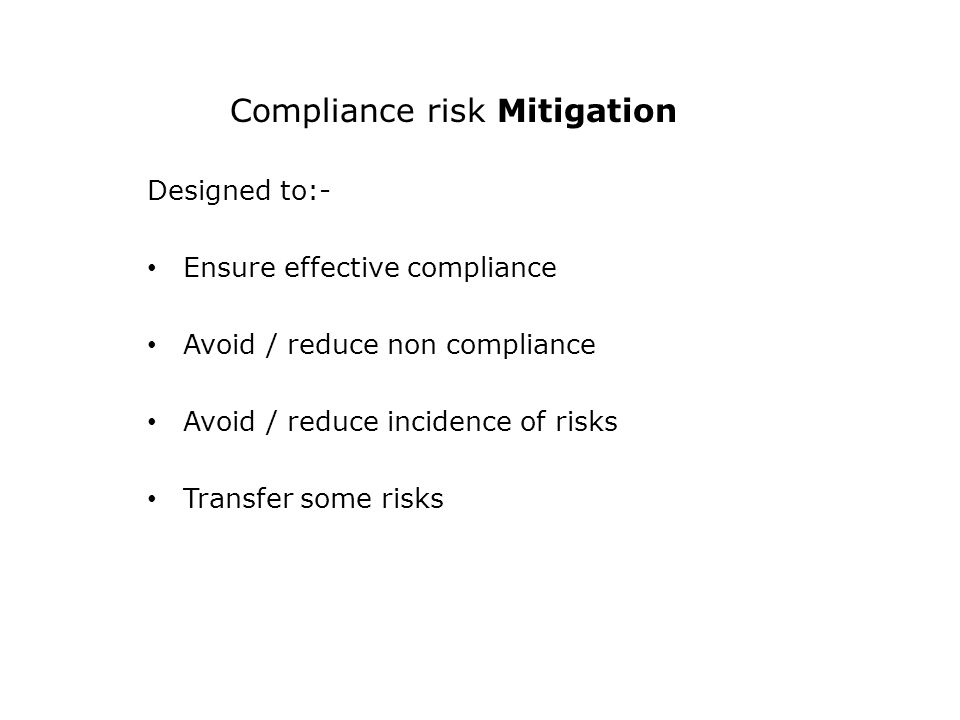 Compliance risk Mitigation Designed to:- Ensure effective compliance Avoid / reduce non compliance Avoid / reduce incidence of risks Transfer some risks