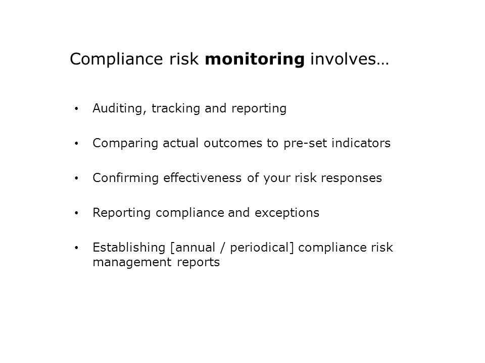 Compliance risk monitoring involves… Auditing, tracking and reporting Comparing actual outcomes to pre-set indicators Confirming effectiveness of your risk responses Reporting compliance and exceptions Establishing [annual / periodical] compliance risk management reports