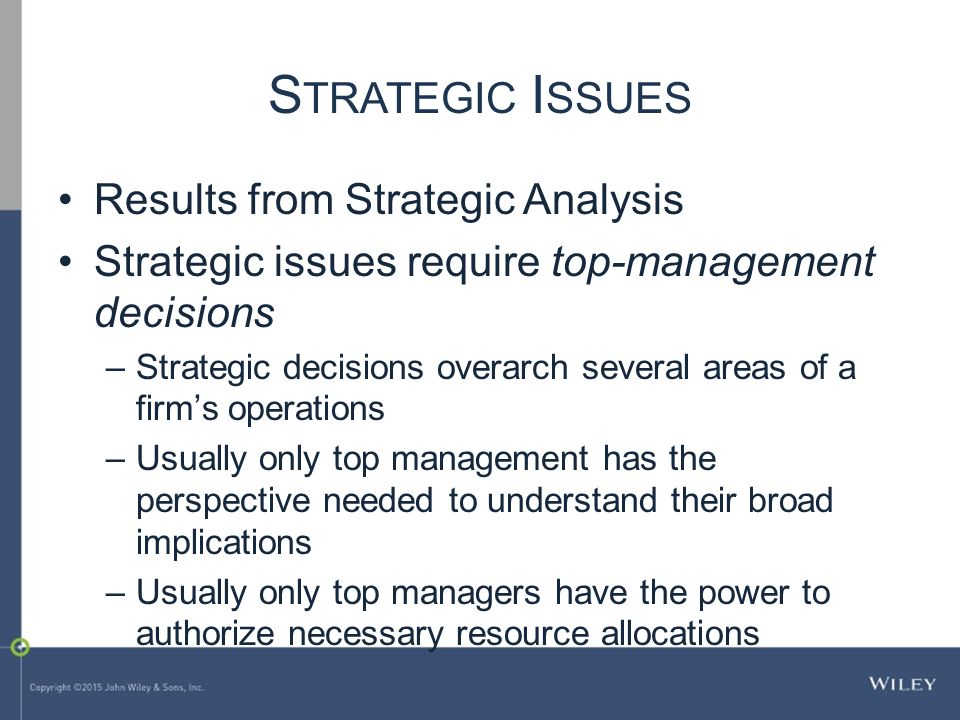 S TRATEGIC I SSUES Results from Strategic Analysis Strategic issues require top-management decisions –Strategic decisions overarch several areas of a firm's operations –Usually only top management has the perspective needed to understand their broad implications –Usually only top managers have the power to authorize necessary resource allocations