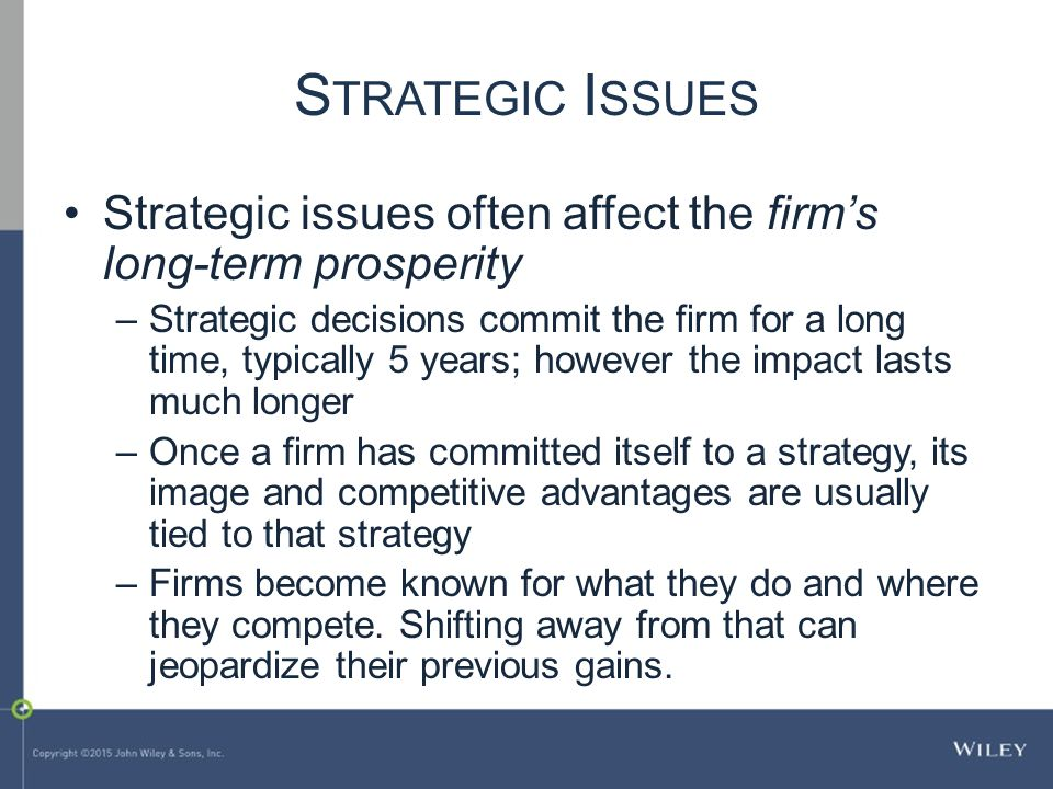 S TRATEGIC I SSUES Strategic issues often affect the firm's long-term prosperity –Strategic decisions commit the firm for a long time, typically 5 years; however the impact lasts much longer –Once a firm has committed itself to a strategy, its image and competitive advantages are usually tied to that strategy –Firms become known for what they do and where they compete.