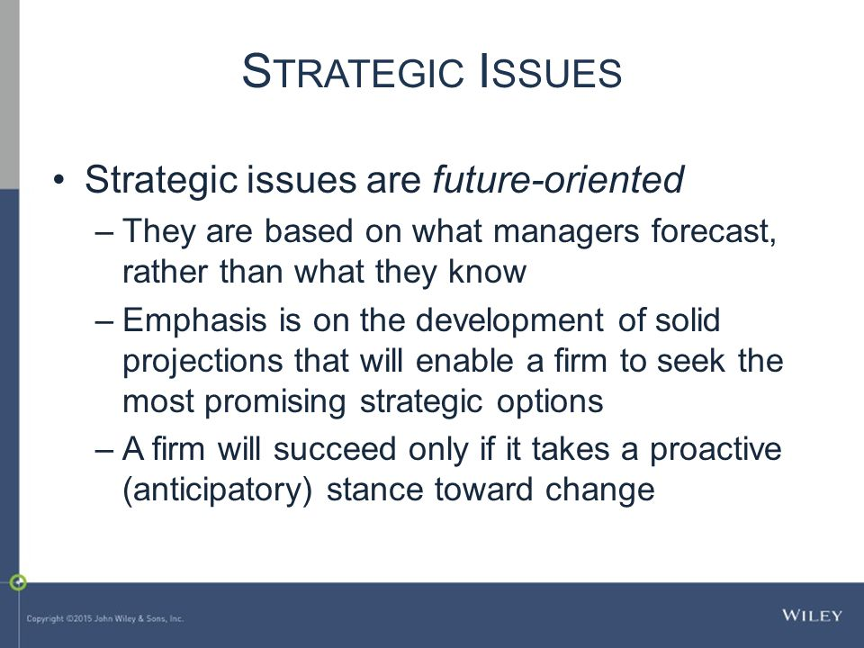 S TRATEGIC I SSUES Strategic issues are future-oriented –They are based on what managers forecast, rather than what they know –Emphasis is on the development of solid projections that will enable a firm to seek the most promising strategic options –A firm will succeed only if it takes a proactive (anticipatory) stance toward change