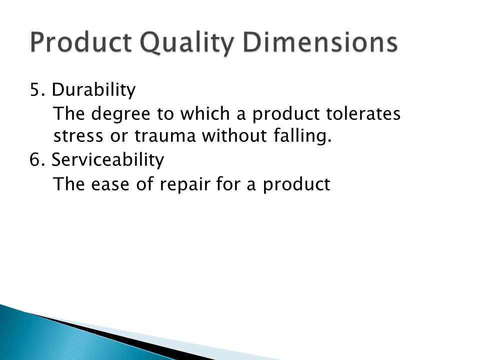 5. Durability The degree to which a product tolerates stress or trauma without falling. 6. Serviceability The ease of repair for a product