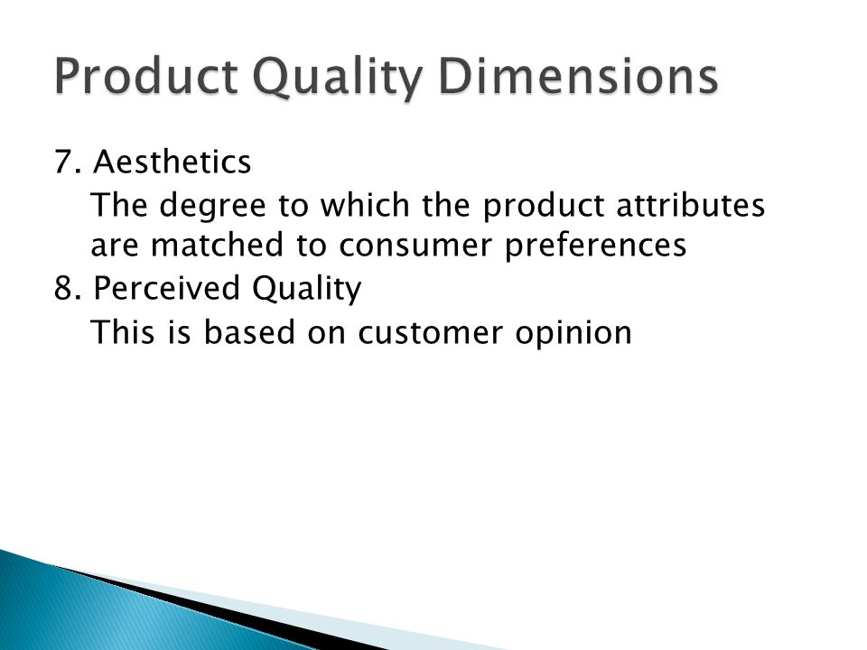 7. Aesthetics The degree to which the product attributes are matched to consumer preferences 8. Perceived Quality This is based on customer opinion