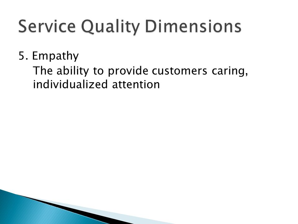 5. Empathy The ability to provide customers caring, individualized attention