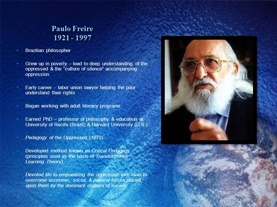 Paulo Freire 1921 - 1997 Brazilian philosopher Grew up in poverty – lead to deep understanding of the oppressed & the culture of silence accompanying oppression Early career – labor union lawyer helping the poor understand their rights Began working with adult literacy programs Earned PhD – professor of philosophy & education at University of Recife (Brazil) & Harvard University (U.S.) Pedagogy of the Oppressed (1972) Developed method known as Critical Pedagogy (principles used as the basis of Transformative Learning Theory) Devoted life to empowering the oppressed with tools to overcome economic, social, & political forces placed upon them by the dominant classes of society