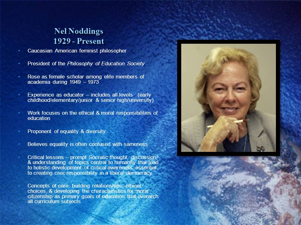 Nel Noddings 1929 - Present Caucasian American feminist philosopher President of the Philosophy of Education Society Rose as female scholar among elite members of academia during 1949 – 1973 Experience as educator – includes all levels (early childhood/elementary/junior & senior high/university) Work focuses on the ethical & moral responsibilities of education Proponent of equality & diversity Believes equality is often confused with sameness Critical lessons – prompt Socratic thought, discussion, & understanding of topics central to humanity that lead to holistic development of critical awareness essential to creating civic responsibility in a liberal democracy Concepts of care, building relationships, ethical choices, & developing the characteristics for moral citizenship as primary goals of education that overarch all curriculum subjects