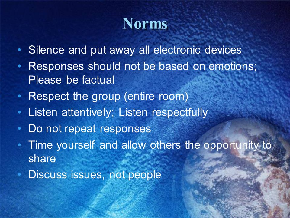 Norms Silence and put away all electronic devices Responses should not be based on emotions; Please be factual Respect the group (entire room) Listen attentively; Listen respectfully Do not repeat responses Time yourself and allow others the opportunity to share Discuss issues, not people