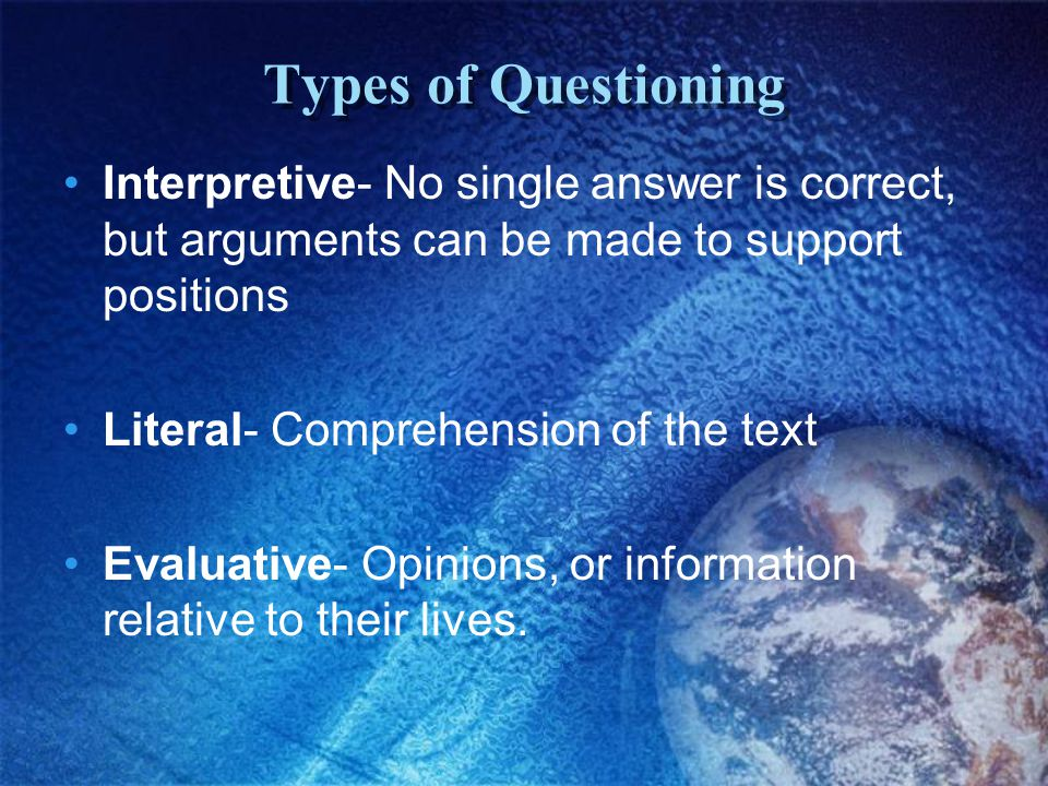 Types of Questioning Interpretive- No single answer is correct, but arguments can be made to support positions Literal- Comprehension of the text Evaluative- Opinions, or information relative to their lives.