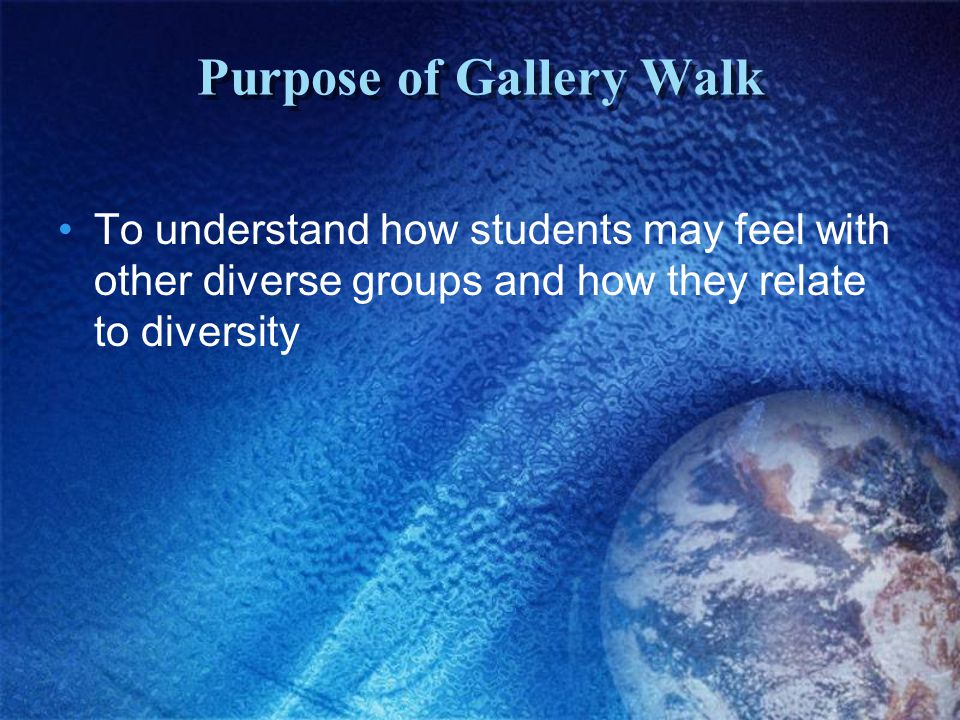 Purpose of Gallery Walk To understand how students may feel with other diverse groups and how they relate to diversity