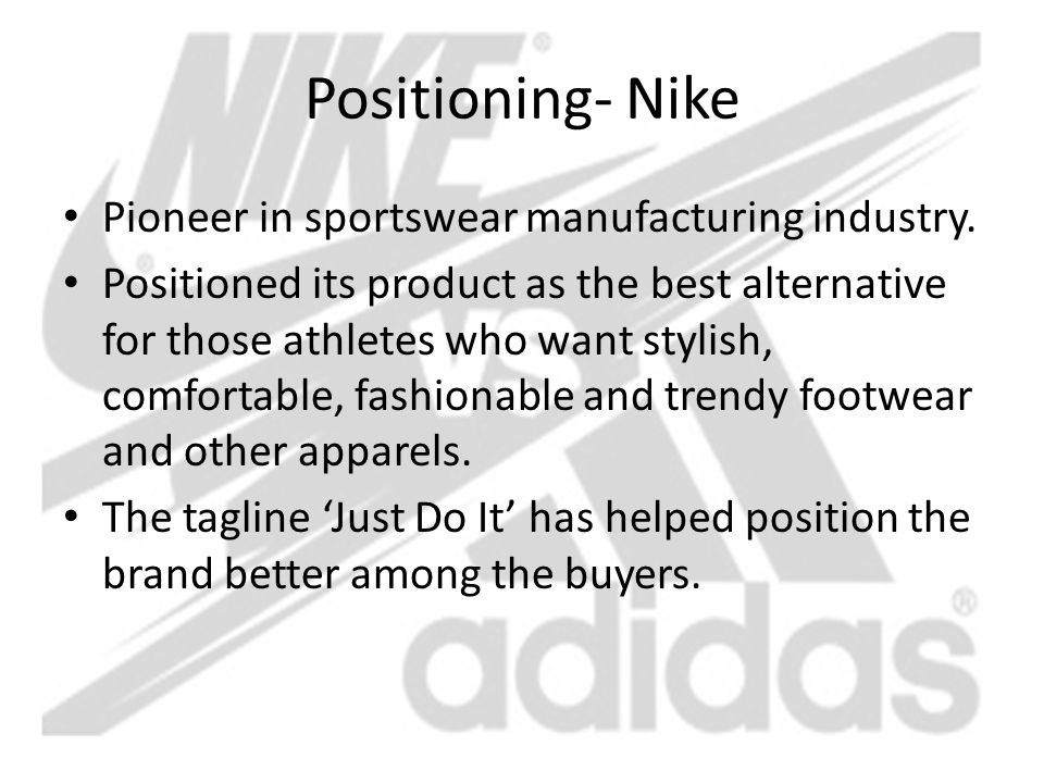 Positioning- Nike Pioneer in sportswear manufacturing industry. Positioned its product as the best alternative for those athletes who want stylish, co