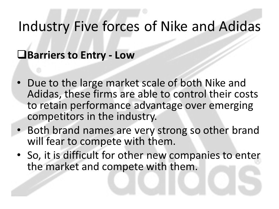 Industry Five forces of Nike and Adidas  Barriers to Entry - Low Due to the large market scale of both Nike and Adidas, these firms are able to contr