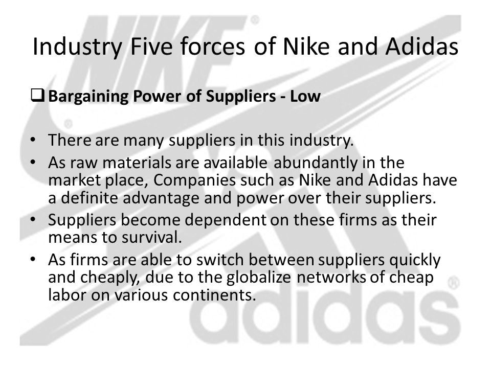Industry Five forces of Nike and Adidas  Bargaining Power of Suppliers - Low There are many suppliers in this industry. As raw materials are availabl