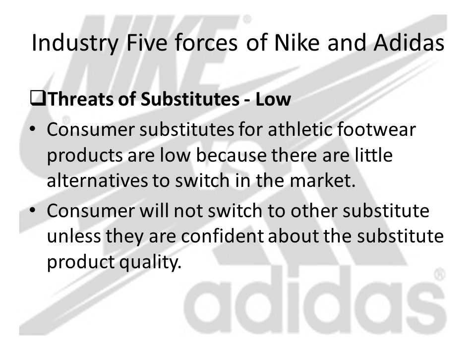 Industry Five forces of Nike and Adidas  Threats of Substitutes - Low Consumer substitutes for athletic footwear products are low because there are l