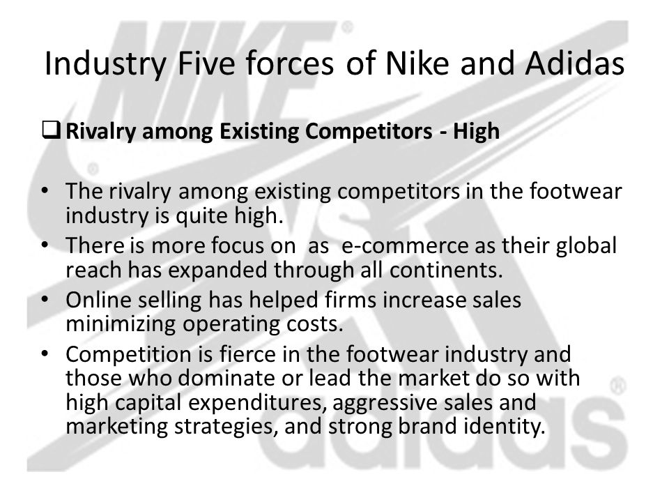 Industry Five forces of Nike and Adidas  Rivalry among Existing Competitors - High The rivalry among existing competitors in the footwear industry is