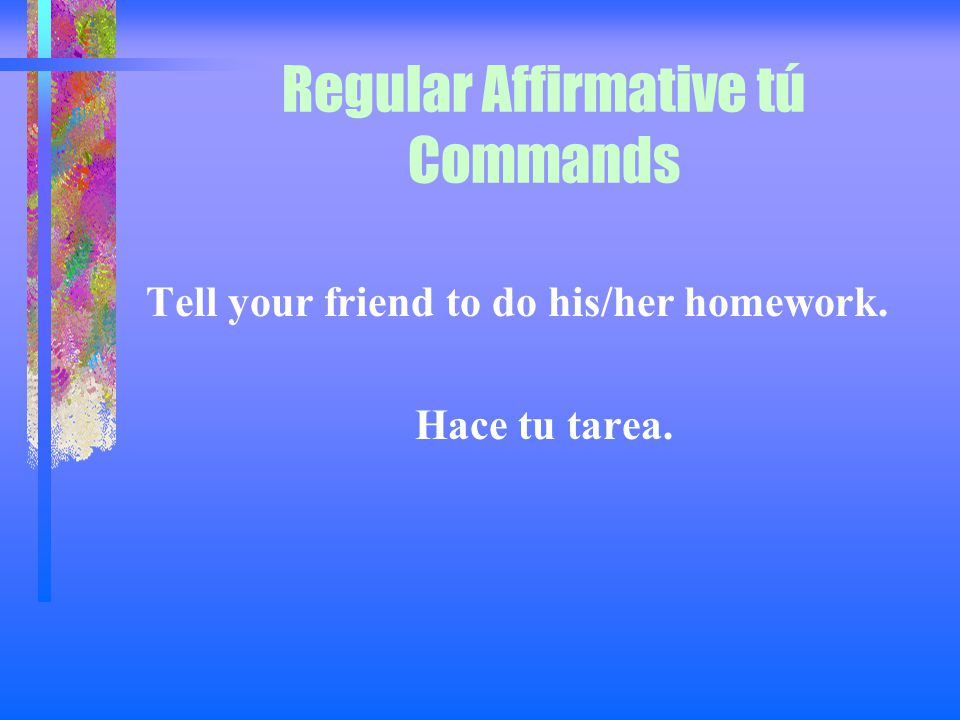 Regular Affirmative tú Commands Tell your dad to look for his shoes. Papa, busca tus zapatos.