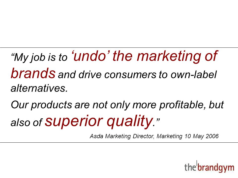 "2 May, 2015 ""My job is to 'undo' the marketing of brands and drive consumers to own-label alternatives. Our products are not only more profitable, but"