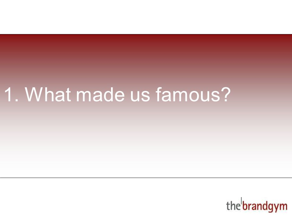 1. What made us famous?