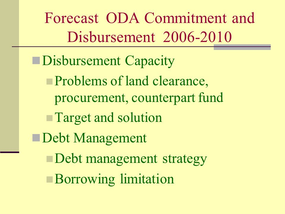 Forecast ODA Commitment and Disbursement 2006-2010 Disbursement Capacity Problems of land clearance, procurement, counterpart fund Target and solution Debt Management Debt management strategy Borrowing limitation