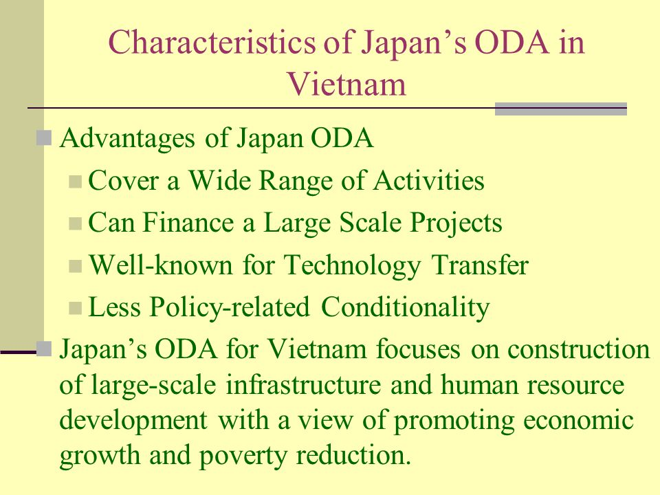 Characteristics of Japan's ODA in Vietnam Advantages of Japan ODA Cover a Wide Range of Activities Can Finance a Large Scale Projects Well-known for Technology Transfer Less Policy-related Conditionality Japan's ODA for Vietnam focuses on construction of large-scale infrastructure and human resource development with a view of promoting economic growth and poverty reduction.