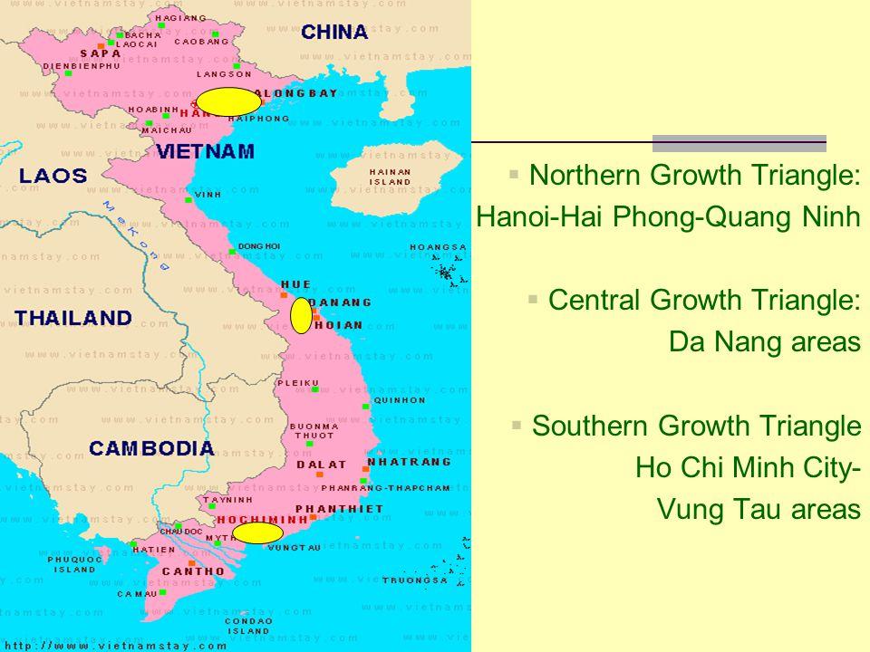 Northern Growth Triangle: Hanoi-Hai Phong-Quang Ninh  Central Growth Triangle: Da Nang areas  Southern Growth Triangle Ho Chi Minh City- Vung Tau areas