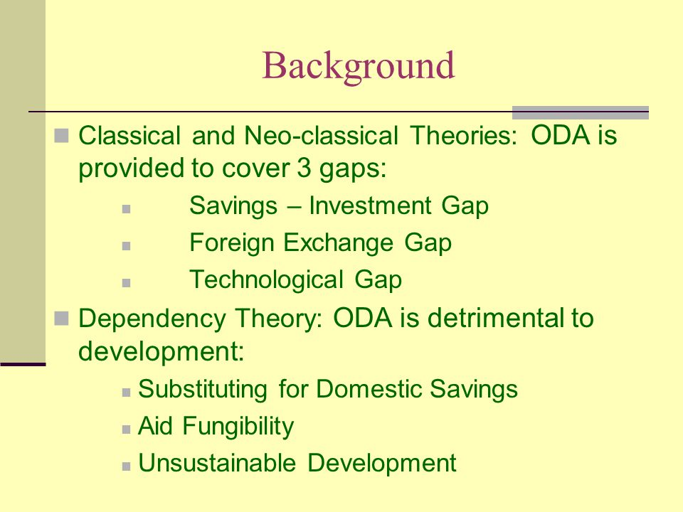 Background Classical and Neo-classical Theories: ODA is provided to cover 3 gaps: Savings – Investment Gap Foreign Exchange Gap Technological Gap Dependency Theory: ODA is detrimental to development: Substituting for Domestic Savings Aid Fungibility Unsustainable Development