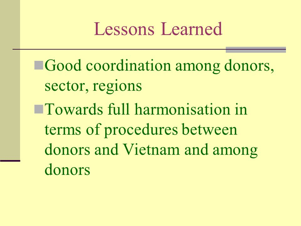 Lessons Learned Good coordination among donors, sector, regions Towards full harmonisation in terms of procedures between donors and Vietnam and among donors