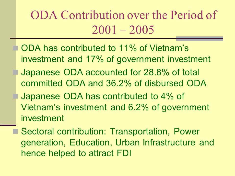 ODA Contribution over the Period of 2001 – 2005 ODA has contributed to 11% of Vietnam's investment and 17% of government investment Japanese ODA accounted for 28.8% of total committed ODA and 36.2% of disbursed ODA Japanese ODA has contributed to 4% of Vietnam's investment and 6.2% of government investment Sectoral contribution: Transportation, Power generation, Education, Urban Infrastructure and hence helped to attract FDI