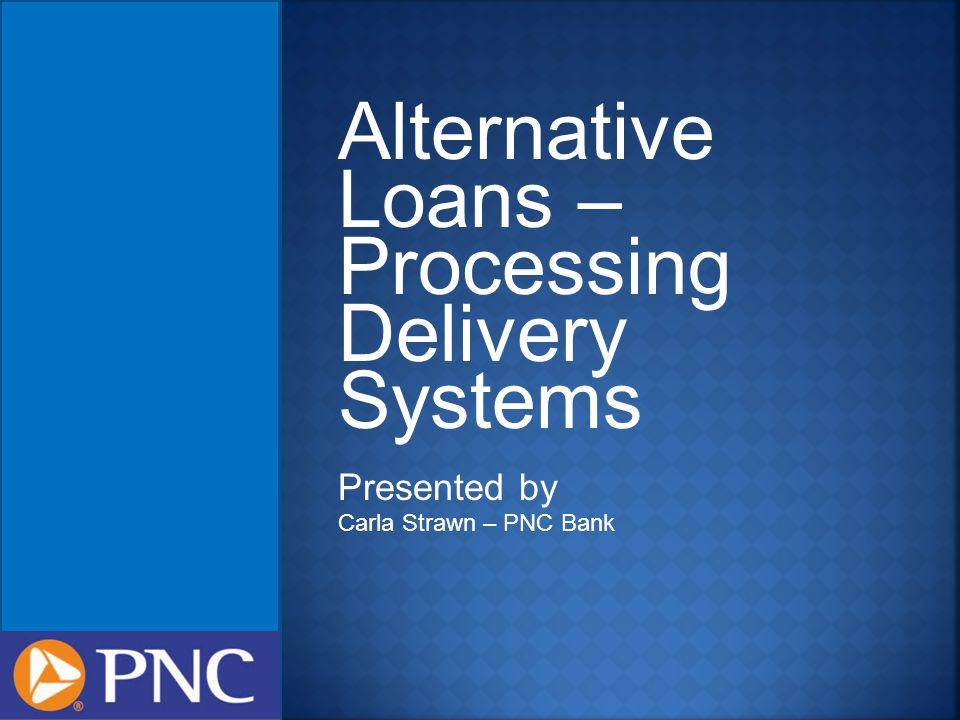 Alternative Loans – Processing Delivery Systems Presented by Carla Strawn – PNC Bank