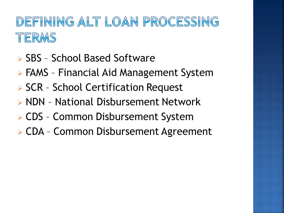  SBS – School Based Software  FAMS – Financial Aid Management System  SCR – School Certification Request  NDN – National Disbursement Network  CDS – Common Disbursement System  CDA – Common Disbursement Agreement