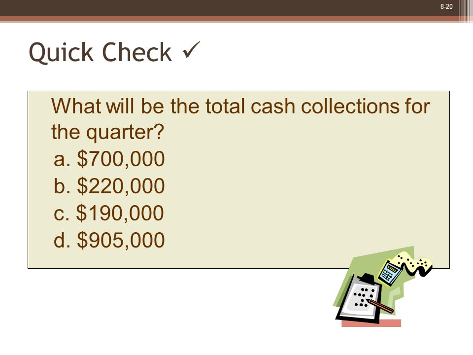 8-20 Quick Check What will be the total cash collections for the quarter? a. $700,000 b. $220,000 c. $190,000 d. $905,000