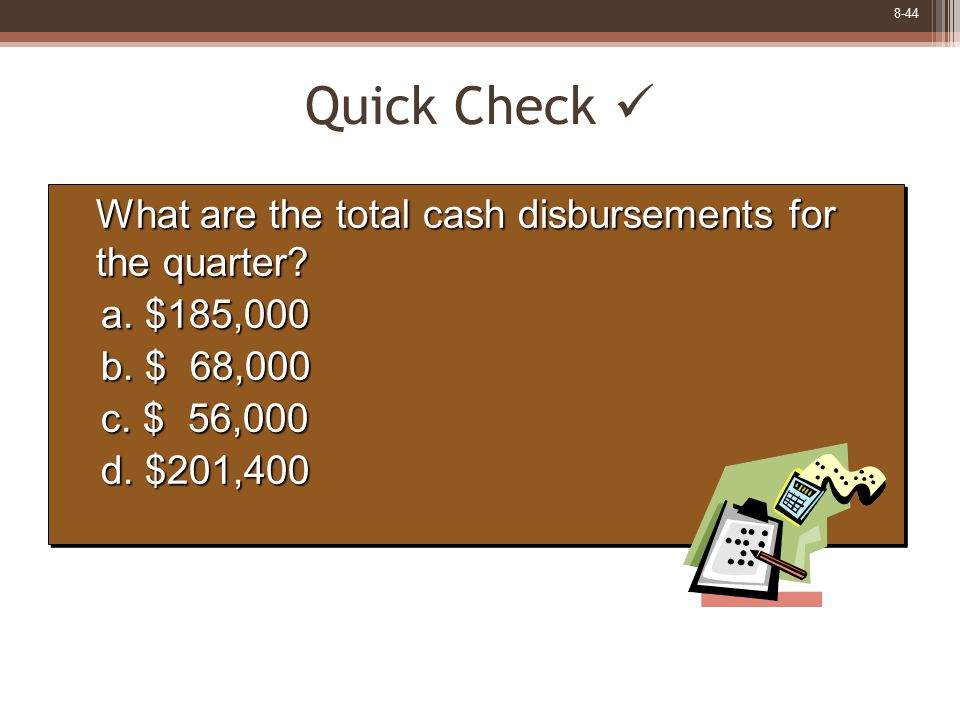 8-44 Quick Check What are the total cash disbursements for the quarter? What are the total cash disbursements for the quarter? a. $185,000 b. $ 68,000