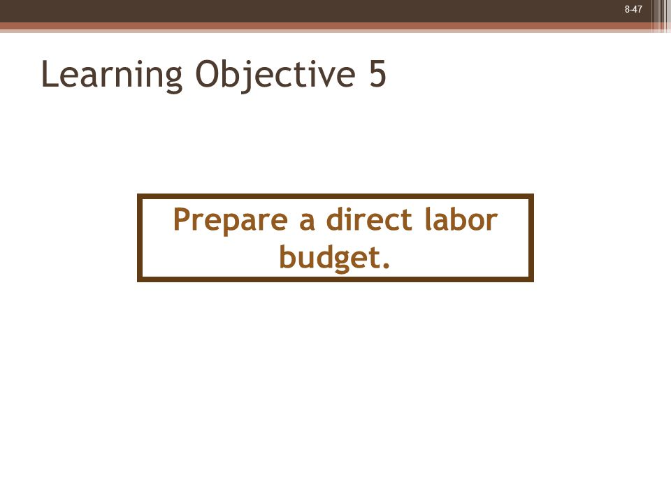 8-47 Learning Objective 5 Prepare a direct labor budget.