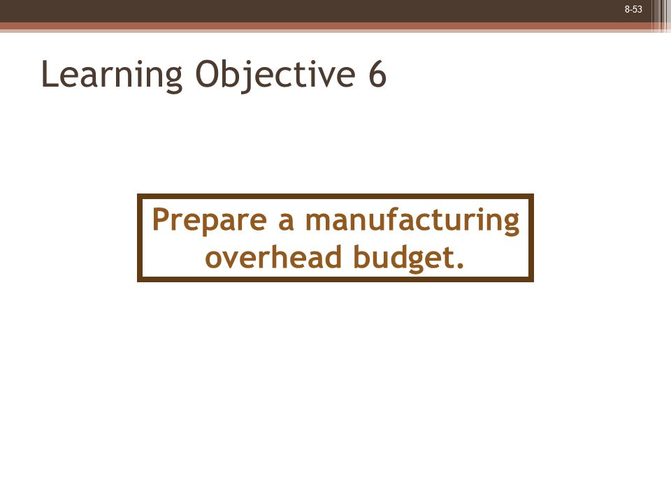 8-53 Learning Objective 6 Prepare a manufacturing overhead budget.