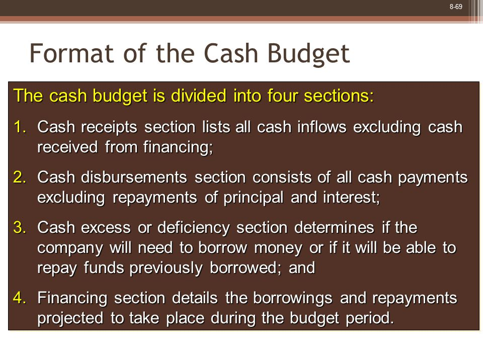8-69 Format of the Cash Budget The cash budget is divided into four sections: 1.Cash receipts section lists all cash inflows excluding cash received f