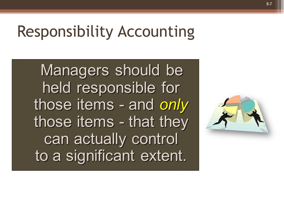 8-7 Responsibility Accounting Managers should be held responsible for those items - and only those items - that they can actually control to a signifi