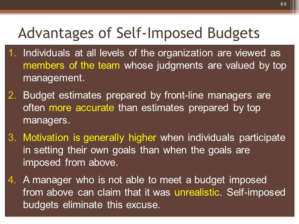 8-9 Advantages of Self-Imposed Budgets 1.Individuals at all levels of the organization are viewed as members of the team whose judgments are valued by top management.
