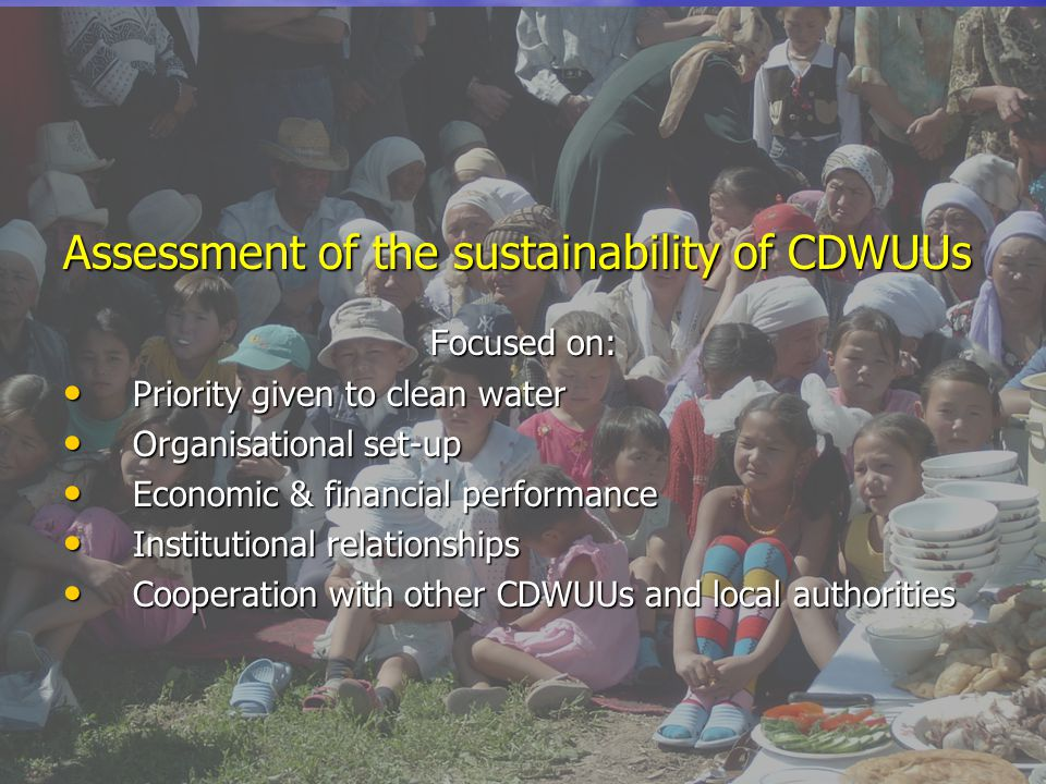 Assessment of the sustainability of CDWUUs Focused on: Priority given to clean water Priority given to clean water Organisational set-up Organisational set-up Economic & financial performance Economic & financial performance Institutional relationships Institutional relationships Cooperation with other CDWUUs and local authorities Cooperation with other CDWUUs and local authorities
