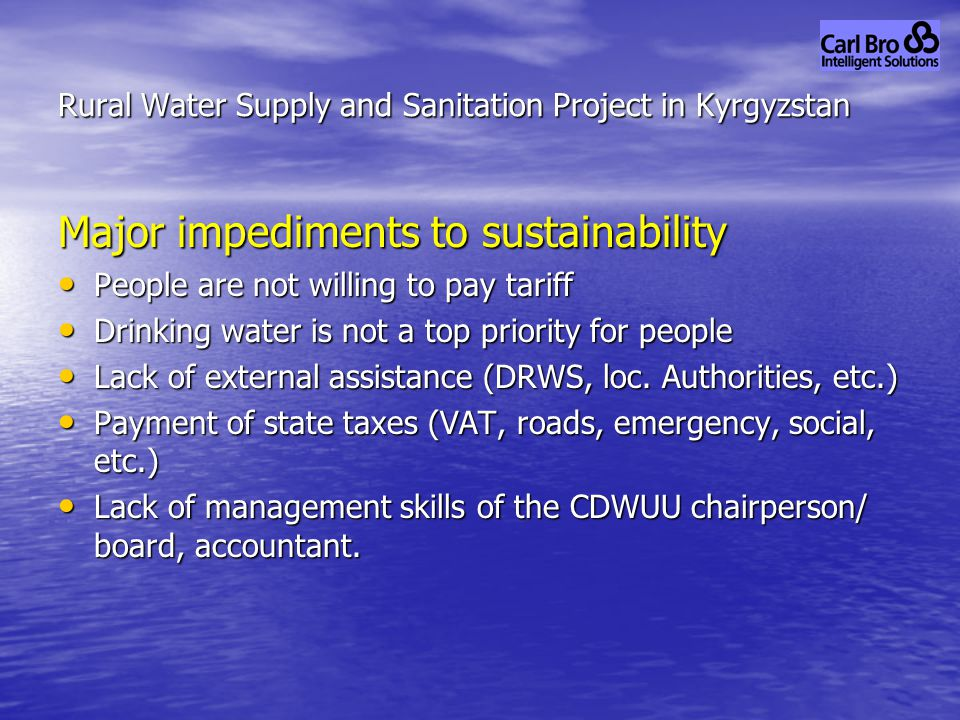 Major impediments to sustainability People are not willing to pay tariff People are not willing to pay tariff Drinking water is not a top priority for people Drinking water is not a top priority for people Lack of external assistance (DRWS, loc.