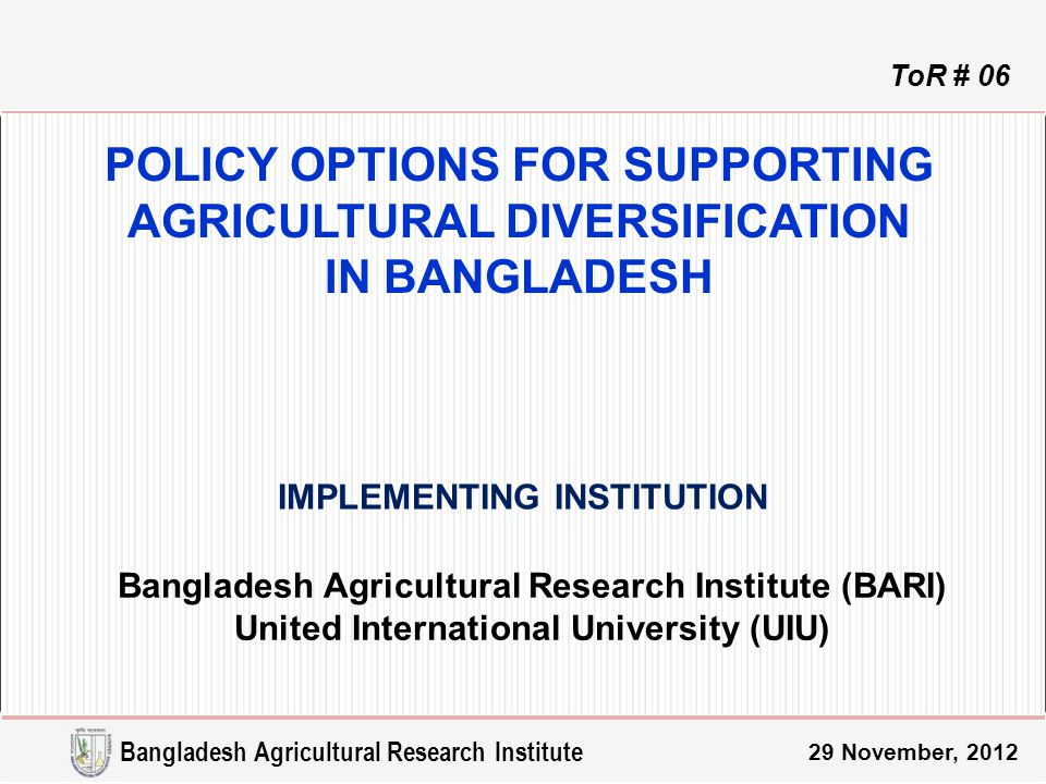POLICY OPTIONS FOR SUPPORTING AGRICULTURAL DIVERSIFICATION IN BANGLADESH Bangladesh Agricultural Research Institute (BARI) United International University (UIU) IMPLEMENTING INSTITUTION ToR # 06 Bangladesh Agricultural Research Institute 29 November, 2012