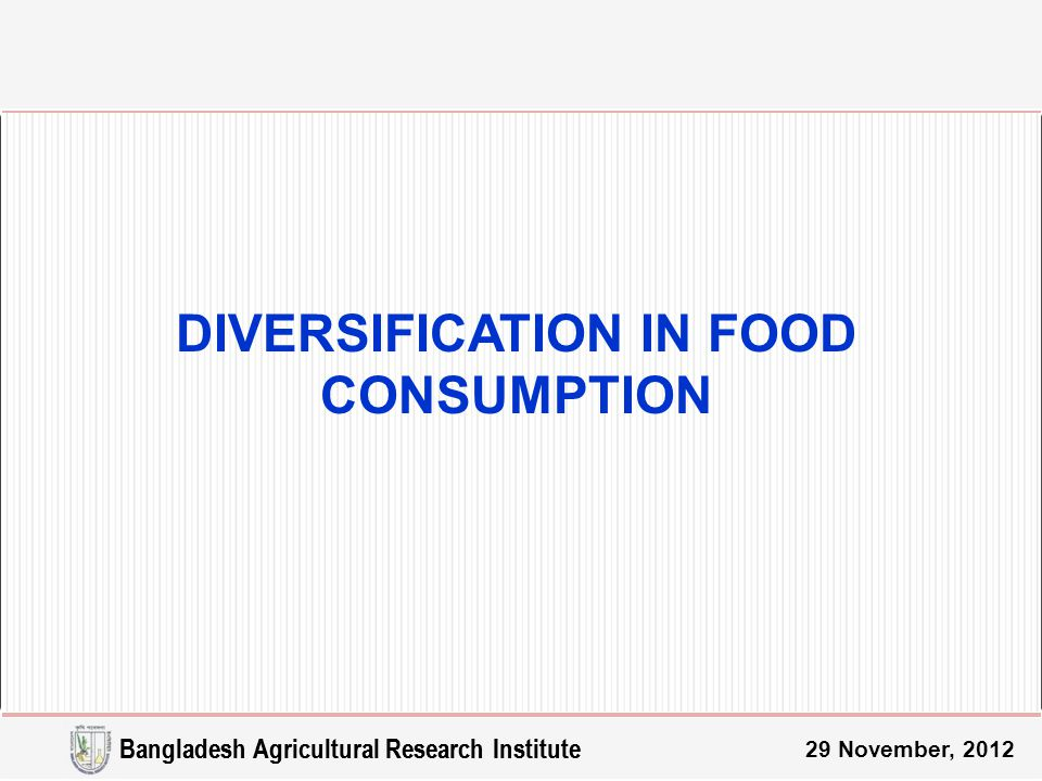 29 November, 2012 DIVERSIFICATION IN FOOD CONSUMPTION Bangladesh Agricultural Research Institute