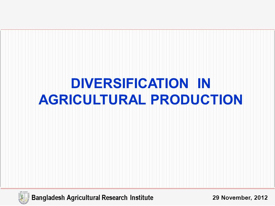 Bangladesh Agricultural Research Institute 29 November, 2012 DIVERSIFICATION IN AGRICULTURAL PRODUCTION Bangladesh Agricultural Research Institute