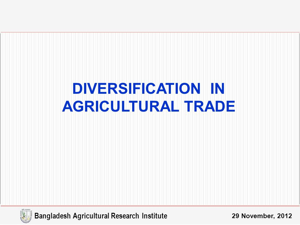 29 November, 2012 DIVERSIFICATION IN AGRICULTURAL TRADE Bangladesh Agricultural Research Institute