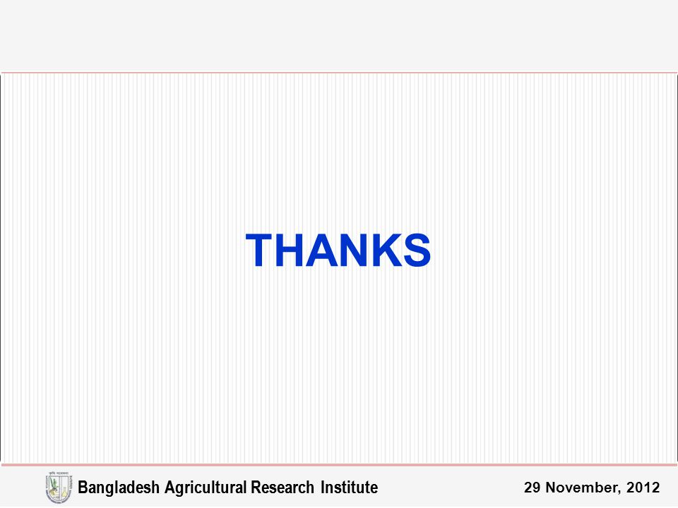 THANKS 29 November, 2012 Bangladesh Agricultural Research Institute