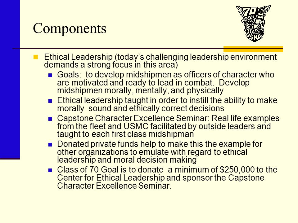 Components Ethical Leadership (today's challenging leadership environment demands a strong focus in this area) Goals: to develop midshipmen as officers of character who are motivated and ready to lead in combat.