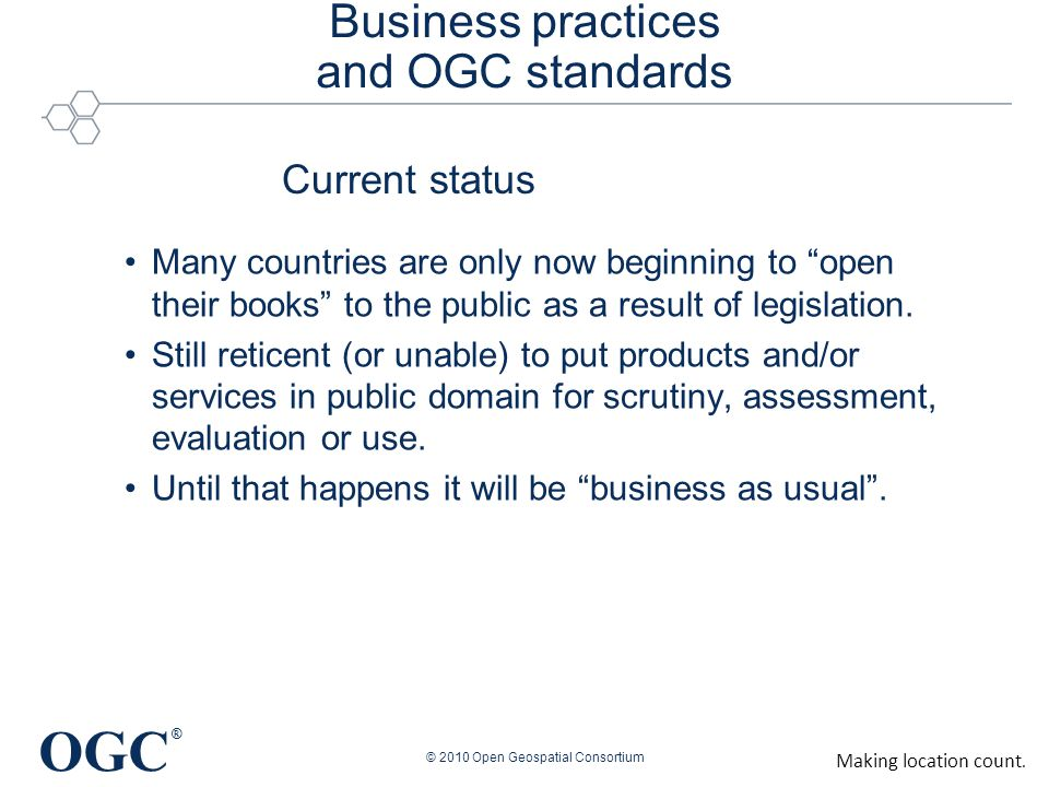 OGC ® Business practices and OGC standards Many countries are only now beginning to open their books to the public as a result of legislation.