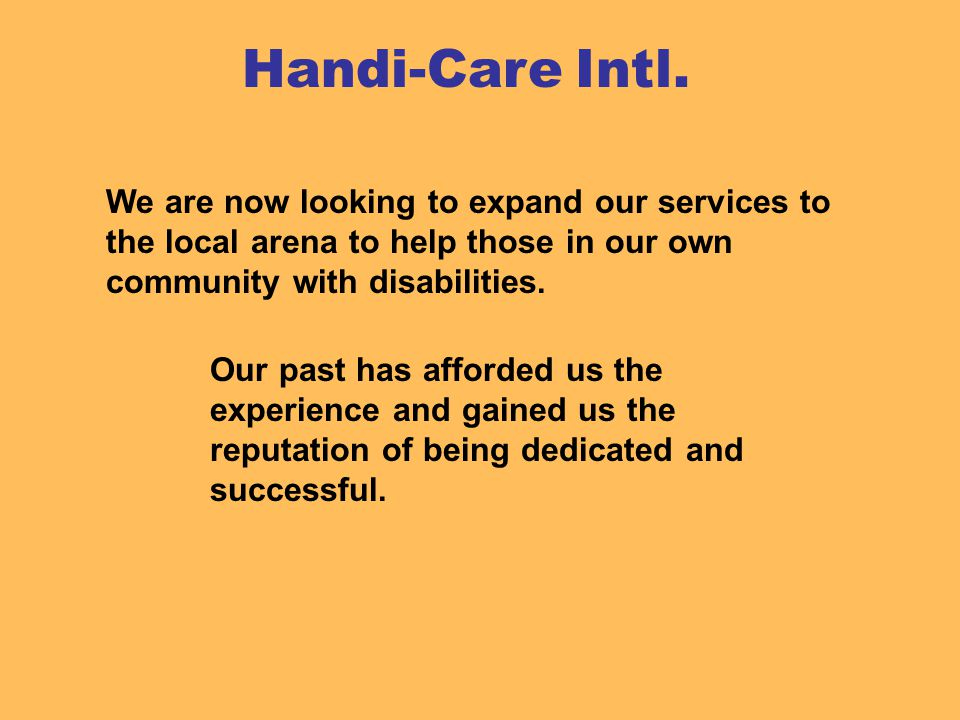 We are now looking to expand our services to the local arena to help those in our own community with disabilities.