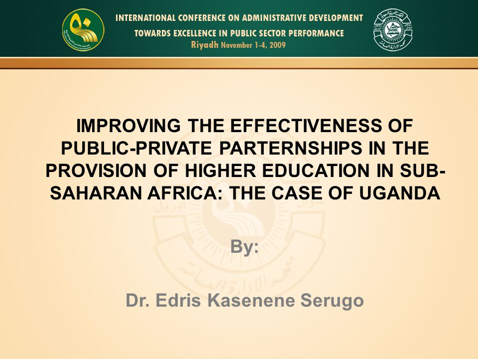IMPROVING THE EFFECTIVENESS OF PUBLIC-PRIVATE PARTERNSHIPS IN THE PROVISION OF HIGHER EDUCATION IN SUB- SAHARAN AFRICA: THE CASE OF UGANDA By: Dr.